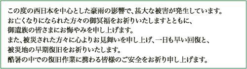 この度の西日本を中心とした豪雨の影響で、甚大な被害が発生しています。 お亡くなりになられた方々の御冥福をお祈りいたしますとともに、 御遺族の皆さまにお悔やみを申し上げます。 また、被災された方々に心よりお見舞いを申し上げ、一日も早い回復と、 被災地の早期復旧をお祈りいたします。 また酷暑の中での復旧作業に携わる皆様のご安全をお祈り申し上げます。